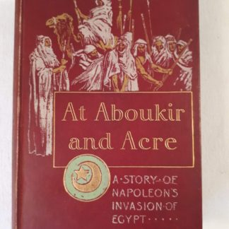 At Aboukir and Acre : A Story of Napoleon's invasion of Egypt By G.A. HENTY